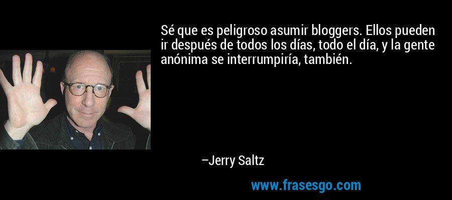 Sé que es peligroso asumir bloggers. Ellos pueden ir después de todos los días, todo el día, y la gente anónima se interrumpiría, también. – Jerry Saltz