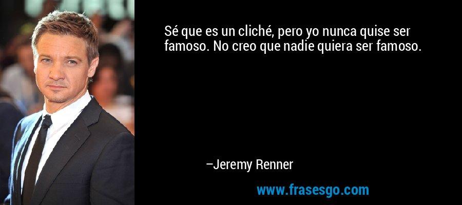 Sé que es un cliché, pero yo nunca quise ser famoso. No creo que nadie quiera ser famoso. – Jeremy Renner