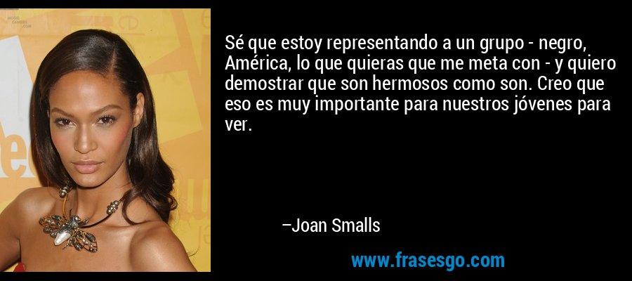 Sé que estoy representando a un grupo - negro, América, lo que quieras que me meta con - y quiero demostrar que son hermosos como son. Creo que eso es muy importante para nuestros jóvenes para ver. – Joan Smalls
