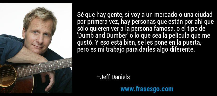 Sé que hay gente, si voy a un mercado o una ciudad por primera vez, hay personas que están por ahí que sólo quieren ver a la persona famosa, o el tipo de 'Dumb and Dumber' o lo que sea la película que me gustó. Y eso está bien, se les pone en la puerta, pero es mi trabajo para darles algo diferente. – Jeff Daniels