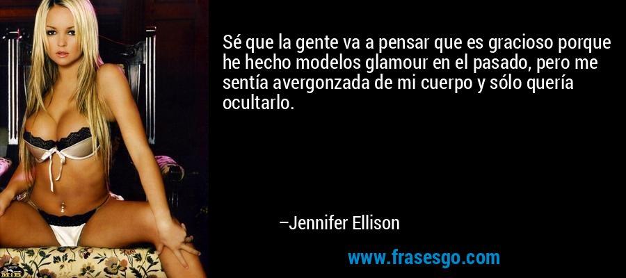 Sé que la gente va a pensar que es gracioso porque he hecho modelos glamour en el pasado, pero me sentía avergonzada de mi cuerpo y sólo quería ocultarlo. – Jennifer Ellison