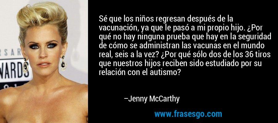 Sé que los niños regresan después de la vacunación, ya que le pasó a mi propio hijo. ¿Por qué no hay ninguna prueba que hay en la seguridad de cómo se administran las vacunas en el mundo real, seis a la vez? ¿Por qué sólo dos de los 36 tiros que nuestros hijos reciben sido estudiado por su relación con el autismo? – Jenny McCarthy