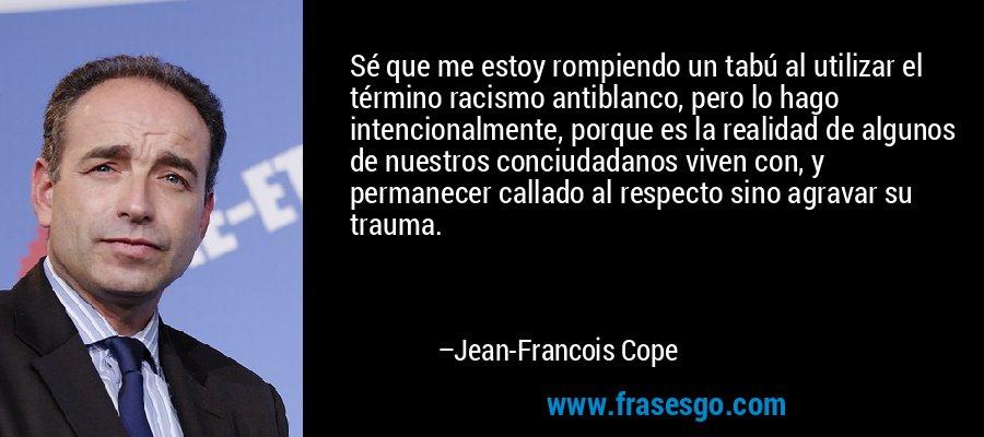 Sé que me estoy rompiendo un tabú al utilizar el término racismo antiblanco, pero lo hago intencionalmente, porque es la realidad de algunos de nuestros conciudadanos viven con, y permanecer callado al respecto sino agravar su trauma. – Jean-Francois Cope