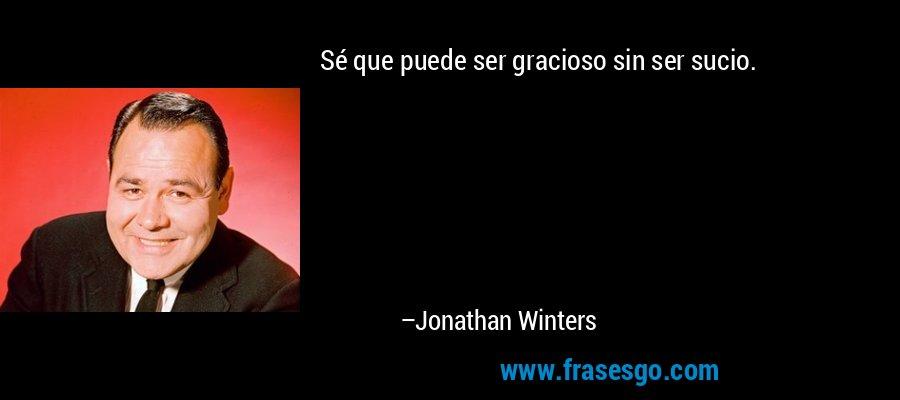 Sé que puede ser gracioso sin ser sucio. – Jonathan Winters