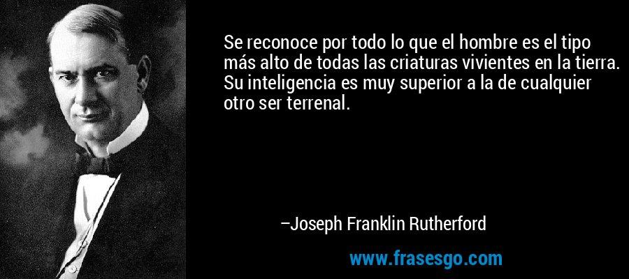 Se reconoce por todo lo que el hombre es el tipo más alto de todas las criaturas vivientes en la tierra. Su inteligencia es muy superior a la de cualquier otro ser terrenal. – Joseph Franklin Rutherford