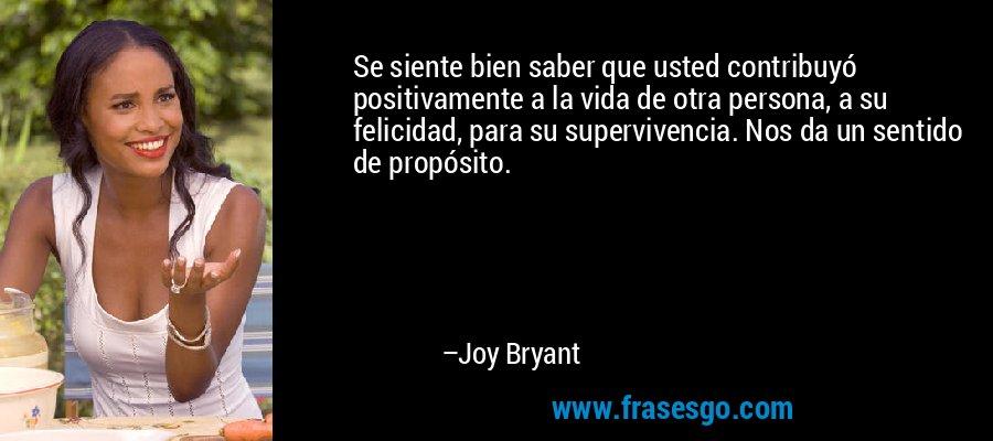 Se siente bien saber que usted contribuyó positivamente a la vida de otra persona, a su felicidad, para su supervivencia. Nos da un sentido de propósito. – Joy Bryant