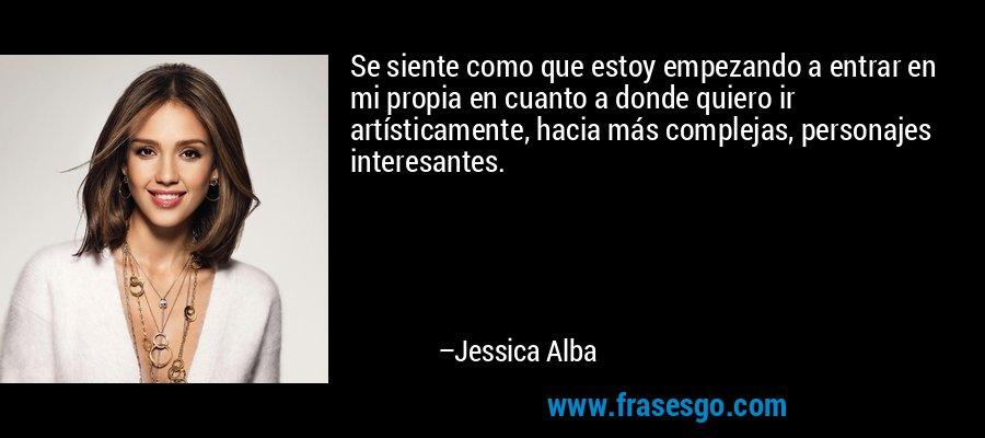 Se siente como que estoy empezando a entrar en mi propia en cuanto a donde quiero ir artísticamente, hacia más complejas, personajes interesantes. – Jessica Alba