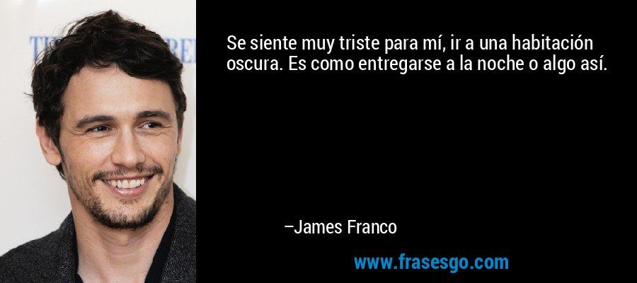 Se siente muy triste para mí, ir a una habitación oscura. Es como entregarse a la noche o algo así. – James Franco