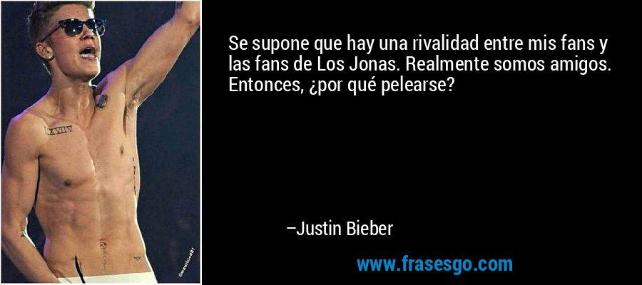 Se supone que hay una rivalidad entre mis fans y las fans de Los Jonas. Realmente somos amigos. Entonces, ¿por qué pelearse? – Justin Bieber