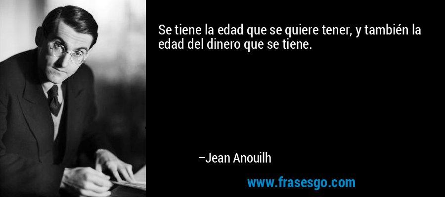 Se tiene la edad que se quiere tener, y también la edad del dinero que se tiene. – Jean Anouilh