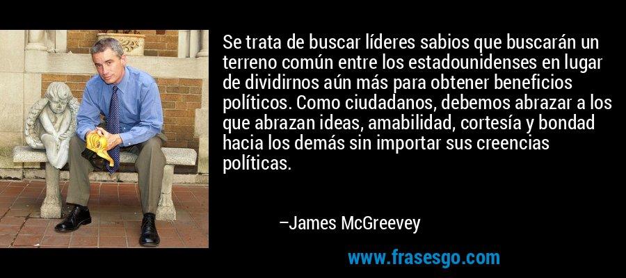 Se trata de buscar líderes sabios que buscarán un terreno común entre los estadounidenses en lugar de dividirnos aún más para obtener beneficios políticos. Como ciudadanos, debemos abrazar a los que abrazan ideas, amabilidad, cortesía y bondad hacia los demás sin importar sus creencias políticas. – James McGreevey
