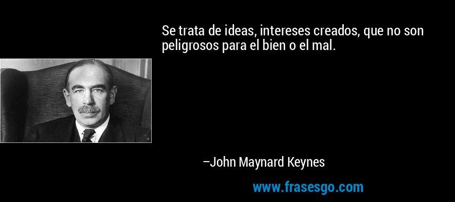 Se trata de ideas, intereses creados, que no son peligrosos para el bien o el mal. – John Maynard Keynes