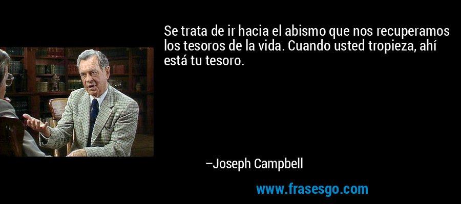 Se trata de ir hacia el abismo que nos recuperamos los tesoros de la vida. Cuando usted tropieza, ahí está tu tesoro. – Joseph Campbell
