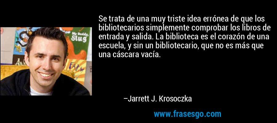 Se trata de una muy triste idea errónea de que los bibliotecarios simplemente comprobar los libros de entrada y salida. La biblioteca es el corazón de una escuela, y sin un bibliotecario, que no es más que una cáscara vacía. – Jarrett J. Krosoczka