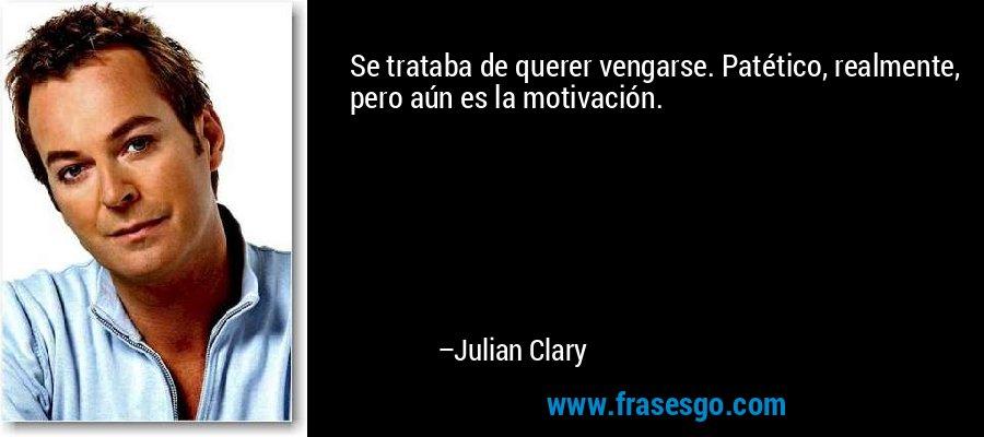 Se trataba de querer vengarse. Patético, realmente, pero aún es la motivación. – Julian Clary