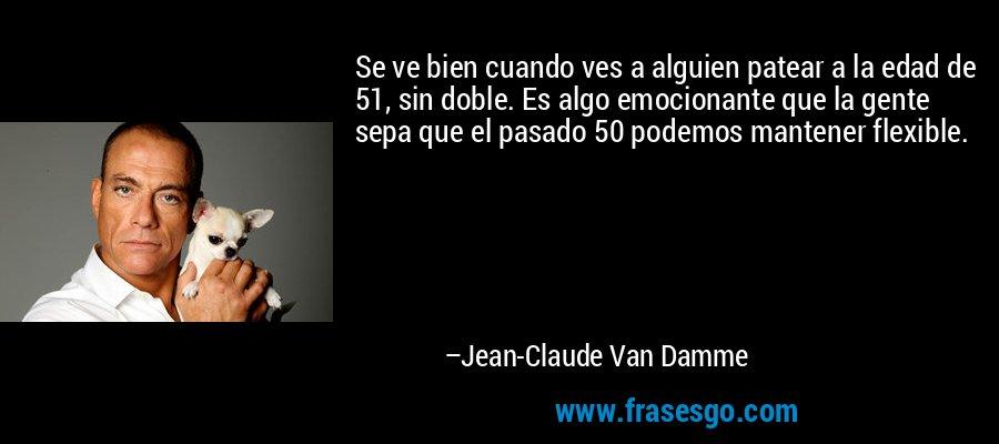 Se ve bien cuando ves a alguien patear a la edad de 51, sin doble. Es algo emocionante que la gente sepa que el pasado 50 podemos mantener flexible. – Jean-Claude Van Damme