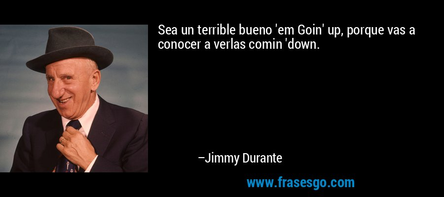 Sea un terrible bueno 'em Goin' up, porque vas a conocer a verlas comin 'down. – Jimmy Durante