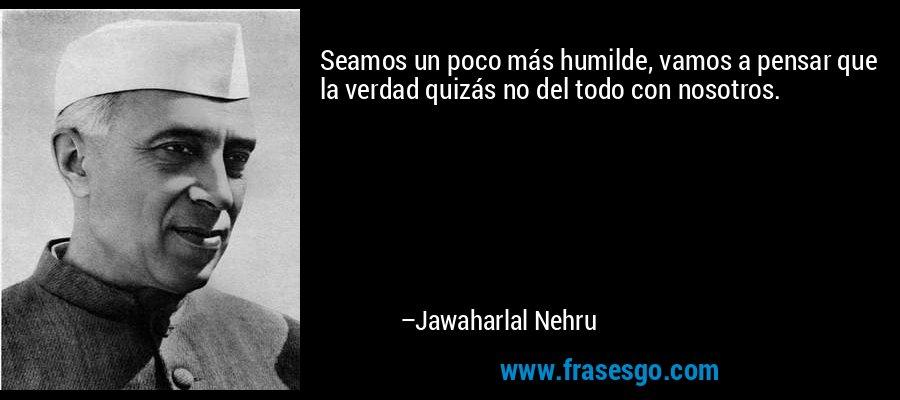 Seamos un poco más humilde, vamos a pensar que la verdad quizás no del todo con nosotros. – Jawaharlal Nehru