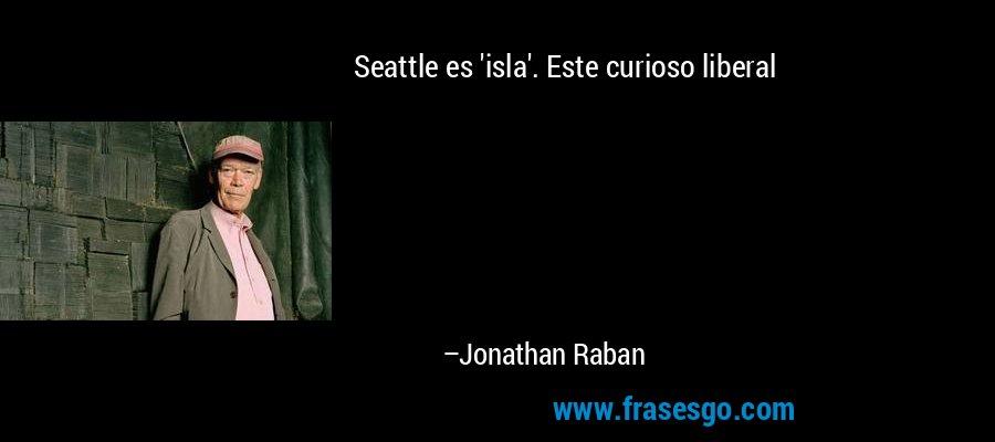 Seattle es 'isla'. Este curioso liberal – Jonathan Raban