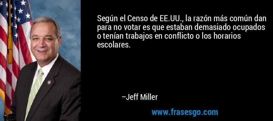 Según el Censo de EE.UU., la razón más común dan para no votar es que estaban demasiado ocupados o tenían trabajos en conflicto o los horarios escolares. – Jeff Miller