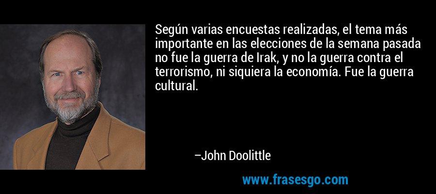 Según varias encuestas realizadas, el tema más importante en las elecciones de la semana pasada no fue la guerra de Irak, y no la guerra contra el terrorismo, ni siquiera la economía. Fue la guerra cultural. – John Doolittle