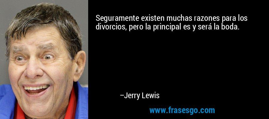 Seguramente existen muchas razones para los divorcios, pero la principal es y será la boda. – Jerry Lewis