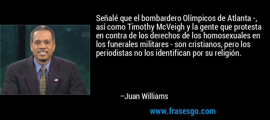 Señalé que el bombardero Olímpicos de Atlanta -, así como Timothy McVeigh y la gente que protesta en contra de los derechos de los homosexuales en los funerales militares - son cristianos, pero los periodistas no los identifican por su religión. – Juan Williams