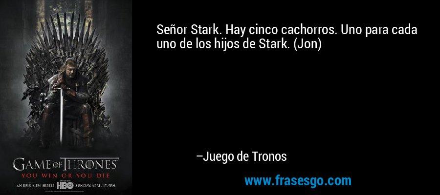 Señor Stark. Hay cinco cachorros. Uno para cada uno de los hijos de Stark. (Jon)  – Juego de Tronos