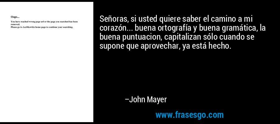 Señoras, si usted quiere saber el camino a mi corazón... buena ortografía y buena gramática, la buena puntuacion, capitalizan sólo cuando se supone que aprovechar, ya está hecho. – John Mayer