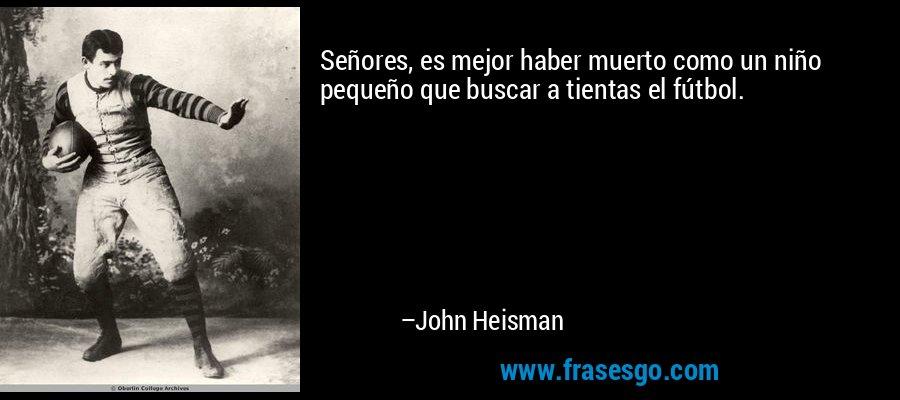 Señores, es mejor haber muerto como un niño pequeño que buscar a tientas el fútbol. – John Heisman