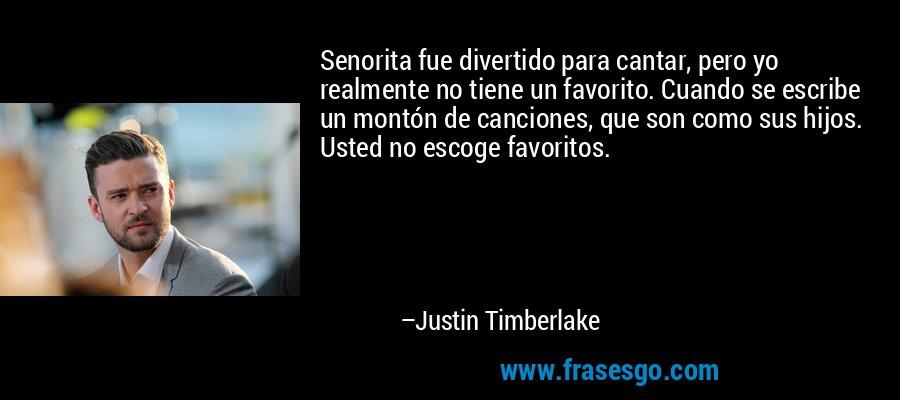 Senorita fue divertido para cantar, pero yo realmente no tiene un favorito. Cuando se escribe un montón de canciones, que son como sus hijos. Usted no escoge favoritos. – Justin Timberlake