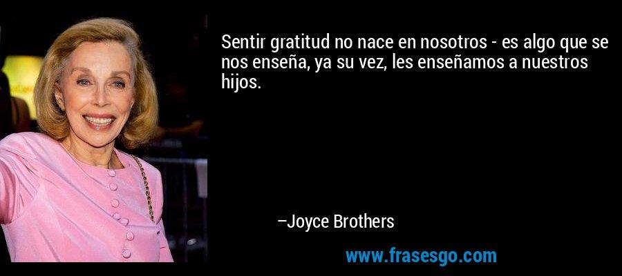 Sentir gratitud no nace en nosotros - es algo que se nos enseña, ya su vez, les enseñamos a nuestros hijos. – Joyce Brothers