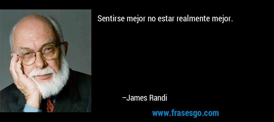 Sentirse mejor no estar realmente mejor. – James Randi