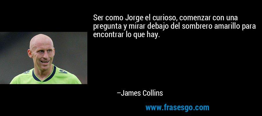 Ser como Jorge el curioso, comenzar con una pregunta y mirar debajo del sombrero amarillo para encontrar lo que hay. – James Collins