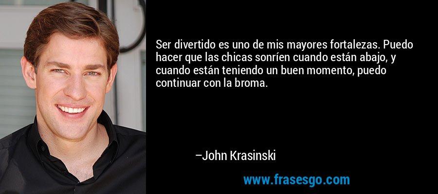 Ser divertido es uno de mis mayores fortalezas. Puedo hacer que las chicas sonríen cuando están abajo, y cuando están teniendo un buen momento, puedo continuar con la broma. – John Krasinski