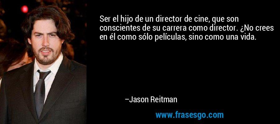Ser el hijo de un director de cine, que son conscientes de su carrera como director. ¿No crees en él como sólo películas, sino como una vida. – Jason Reitman