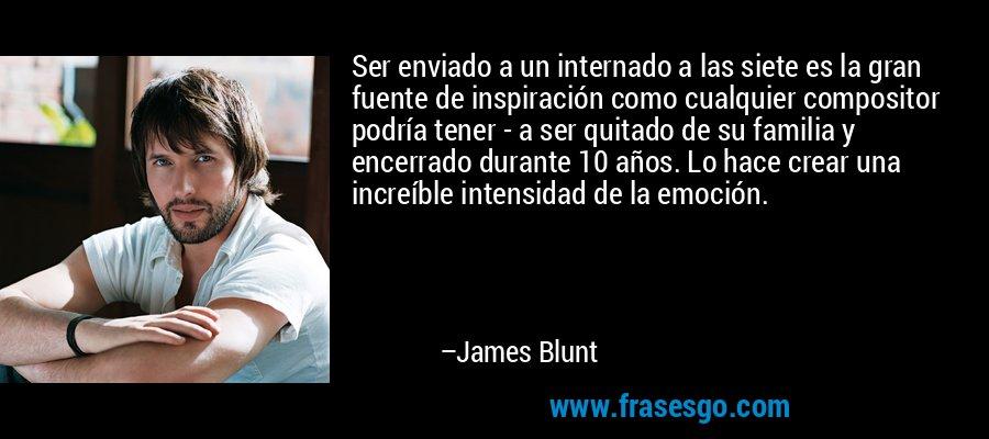 Ser enviado a un internado a las siete es la gran fuente de inspiración como cualquier compositor podría tener - a ser quitado de su familia y encerrado durante 10 años. Lo hace crear una increíble intensidad de la emoción. – James Blunt