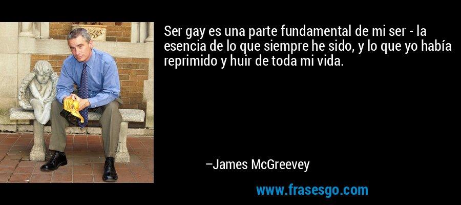 Ser gay es una parte fundamental de mi ser - la esencia de lo que siempre he sido, y lo que yo había reprimido y huir de toda mi vida. – James McGreevey