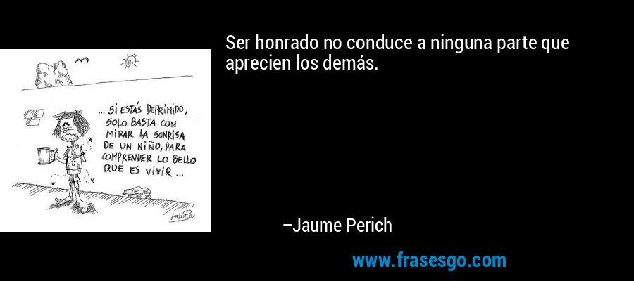Ser honrado no conduce a ninguna parte que aprecien los demás. – Jaume Perich