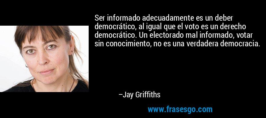 Ser informado adecuadamente es un deber democrático, al igual que el voto es un derecho democrático. Un electorado mal informado, votar sin conocimiento, no es una verdadera democracia. – Jay Griffiths
