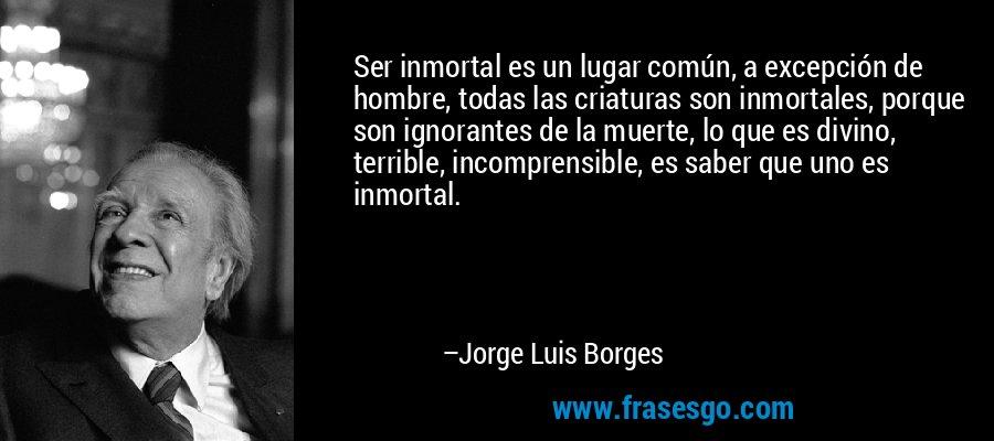 Ser inmortal es un lugar común, a excepción de hombre, todas las criaturas son inmortales, porque son ignorantes de la muerte, lo que es divino, terrible, incomprensible, es saber que uno es inmortal. – Jorge Luis Borges