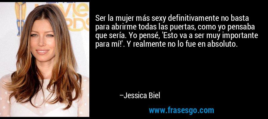 Ser la mujer más sexy definitivamente no basta para abrirme todas las puertas, como yo pensaba que sería. Yo pensé, 'Esto va a ser muy importante para mí!'. Y realmente no lo fue en absoluto. – Jessica Biel