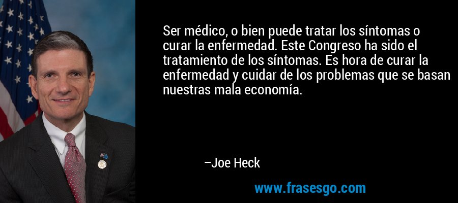 Ser médico, o bien puede tratar los síntomas o curar la enfermedad. Este Congreso ha sido el tratamiento de los síntomas. Es hora de curar la enfermedad y cuidar de los problemas que se basan nuestras mala economía. – Joe Heck