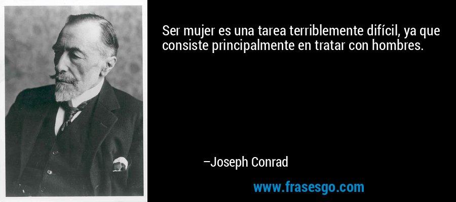 Ser mujer es una tarea terriblemente difícil, ya que consiste principalmente en tratar con hombres. – Joseph Conrad