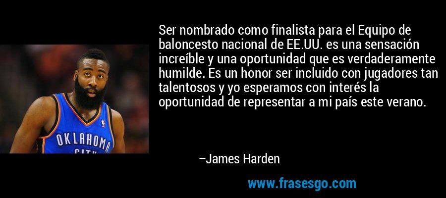 Ser nombrado como finalista para el Equipo de baloncesto nacional de EE.UU. es una sensación increíble y una oportunidad que es verdaderamente humilde. Es un honor ser incluido con jugadores tan talentosos y yo esperamos con interés la oportunidad de representar a mi país este verano. – James Harden