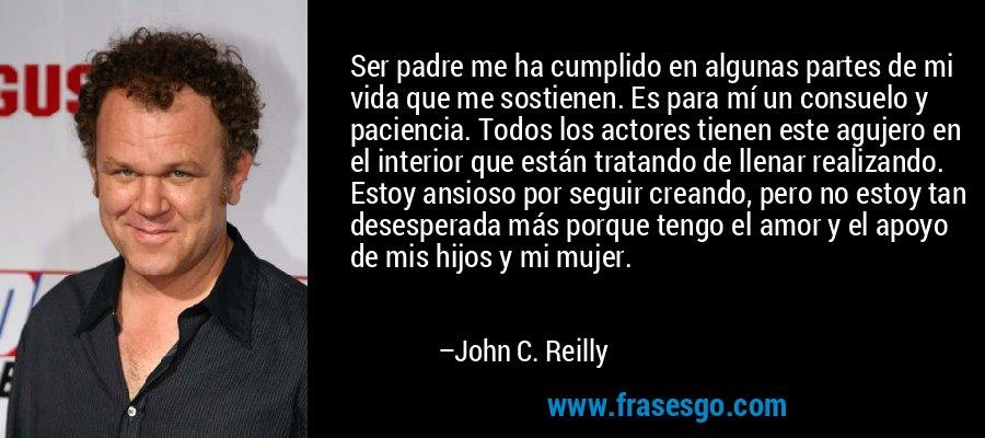 Ser padre me ha cumplido en algunas partes de mi vida que me sostienen. Es para mí un consuelo y paciencia. Todos los actores tienen este agujero en el interior que están tratando de llenar realizando. Estoy ansioso por seguir creando, pero no estoy tan desesperada más porque tengo el amor y el apoyo de mis hijos y mi mujer. – John C. Reilly