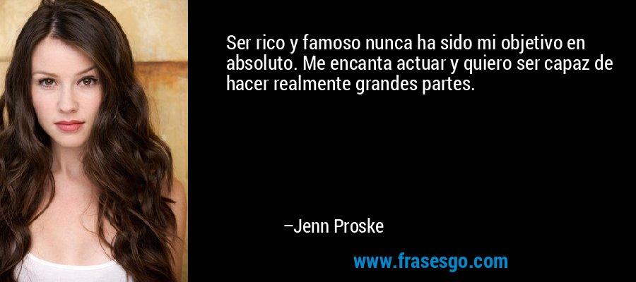 Ser rico y famoso nunca ha sido mi objetivo en absoluto. Me encanta actuar y quiero ser capaz de hacer realmente grandes partes. – Jenn Proske