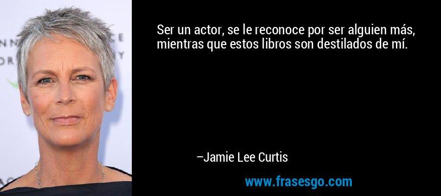 Ser un actor, se le reconoce por ser alguien más, mientras que estos libros son destilados de mí. – Jamie Lee Curtis