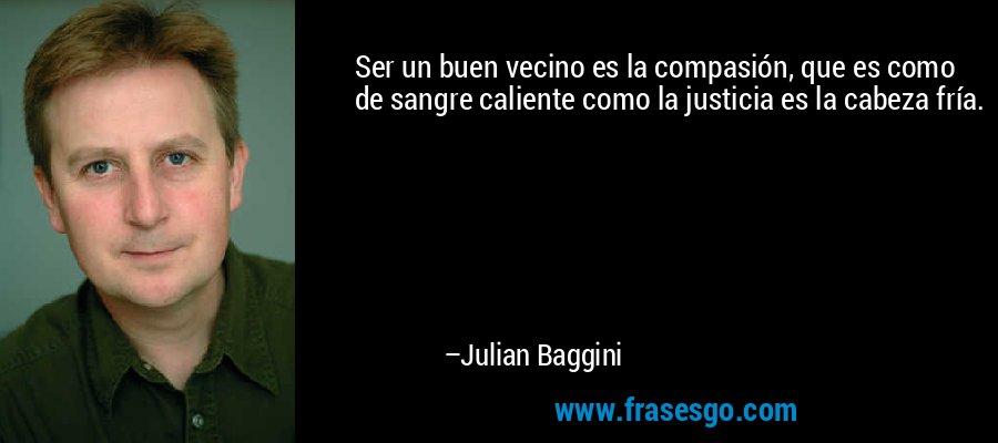 Ser un buen vecino es la compasión, que es como de sangre caliente como la justicia es la cabeza fría. – Julian Baggini