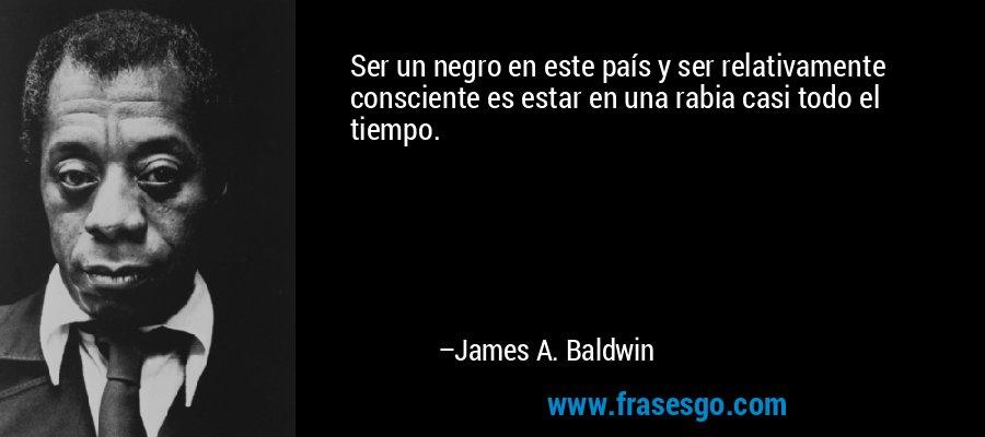 Ser un negro en este país y ser relativamente consciente es estar en una rabia casi todo el tiempo. – James A. Baldwin